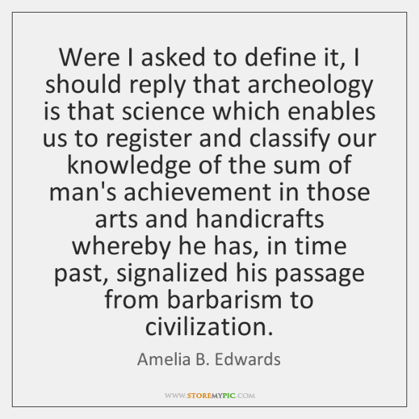 Were I asked to define it, I should reply that archeology is ...