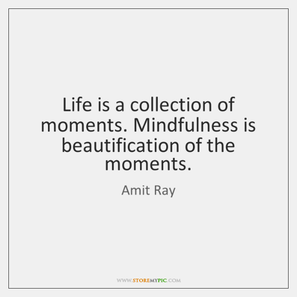 Life is a collection of moments. Mindfulness is beautification of the moments.