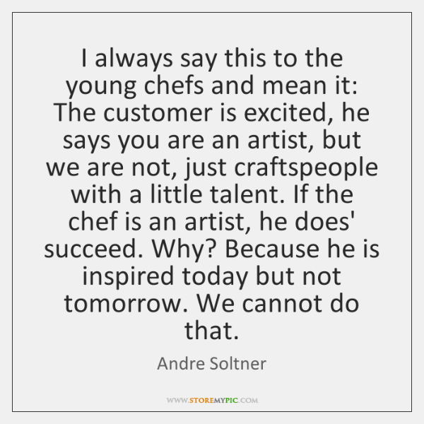 I always say this to the young chefs and mean it: The ...