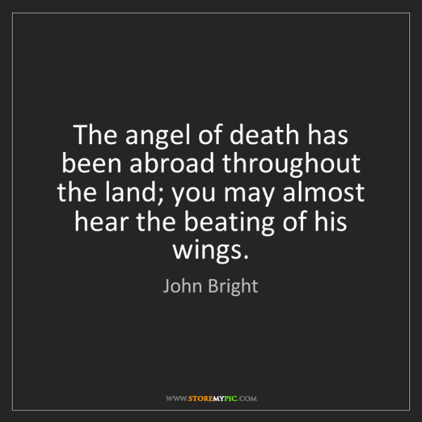 John Bright: The angel of death has been abroad throughout the land;...