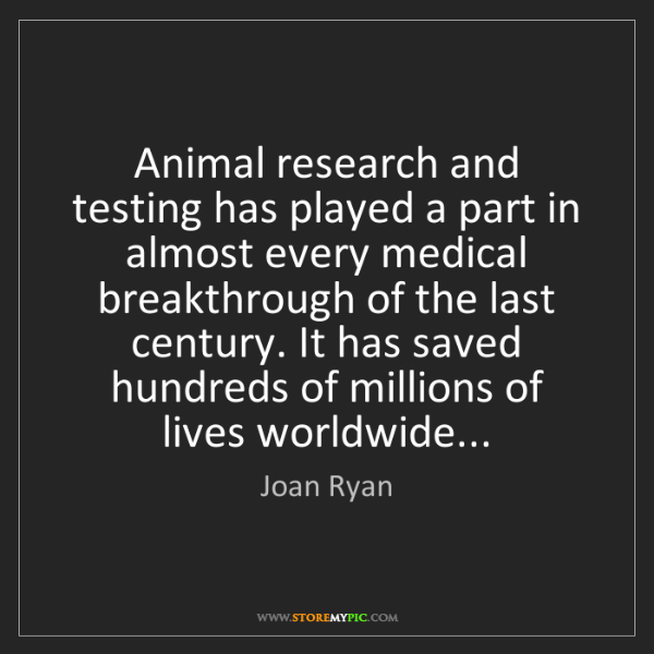Joan Ryan: Animal research and testing has played a part in almost...