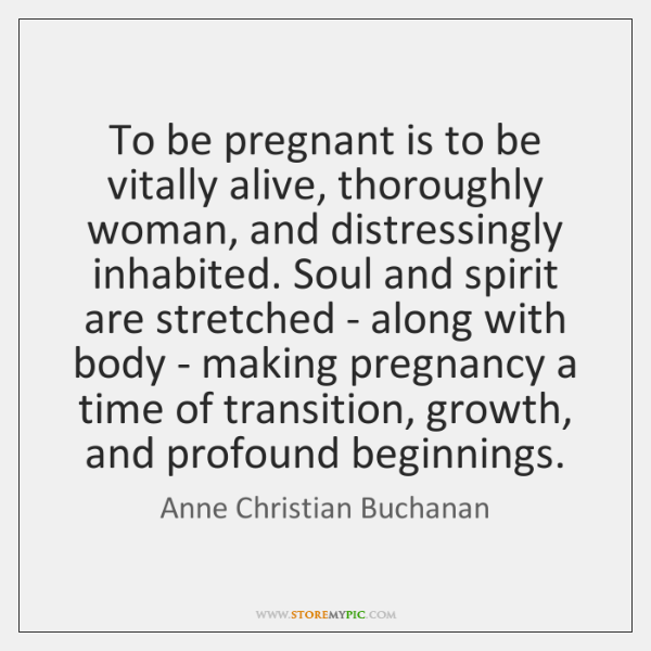 To be pregnant is to be vitally alive, thoroughly woman, and distressingly ...