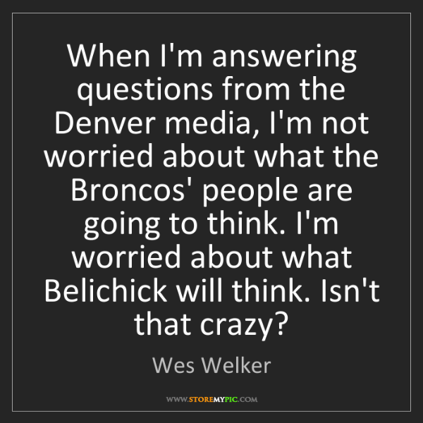 Wes Welker: When I'm answering questions from the Denver media, I'm...