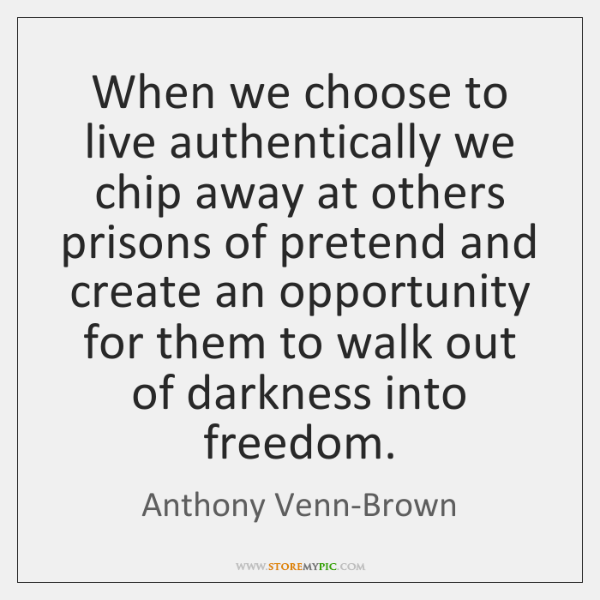 When we choose to live authentically we chip away at others prisons ...