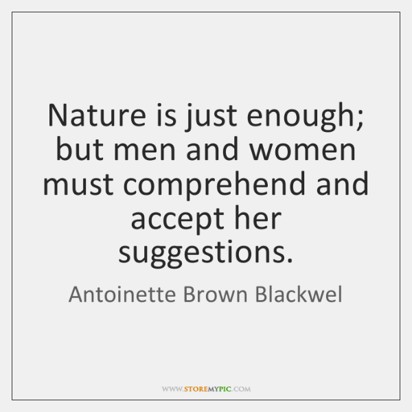 Nature is just enough; but men and women must comprehend and accept ...