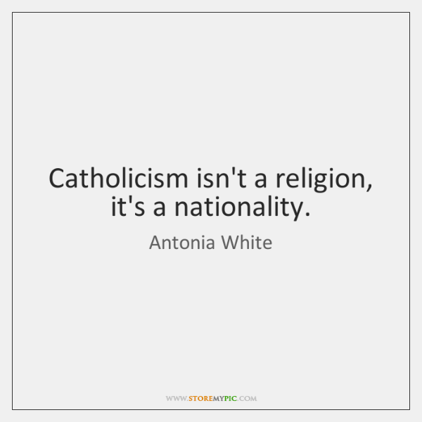 Catholicism isn't a religion, it's a nationality.