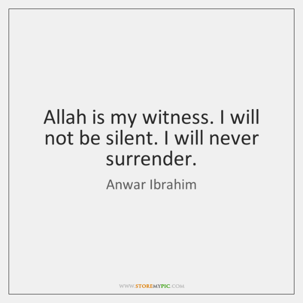 Allah is my witness. I will not be silent. I will never ...