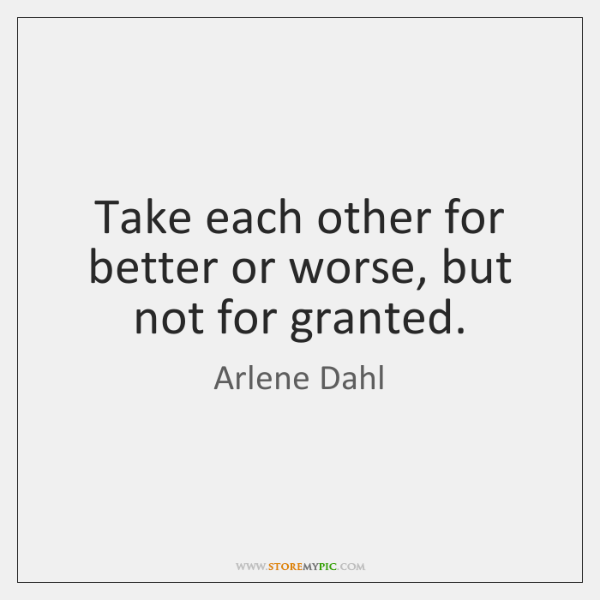 Take each other for better or worse, but not for granted.