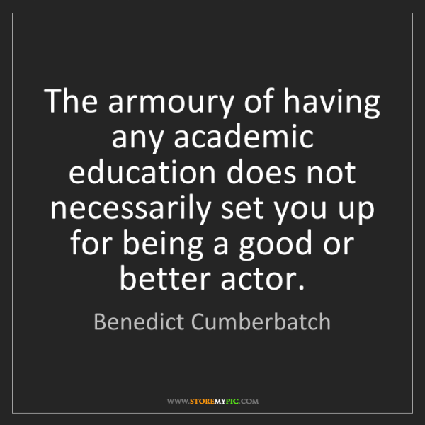 Benedict Cumberbatch: The armoury of having any academic education does not...