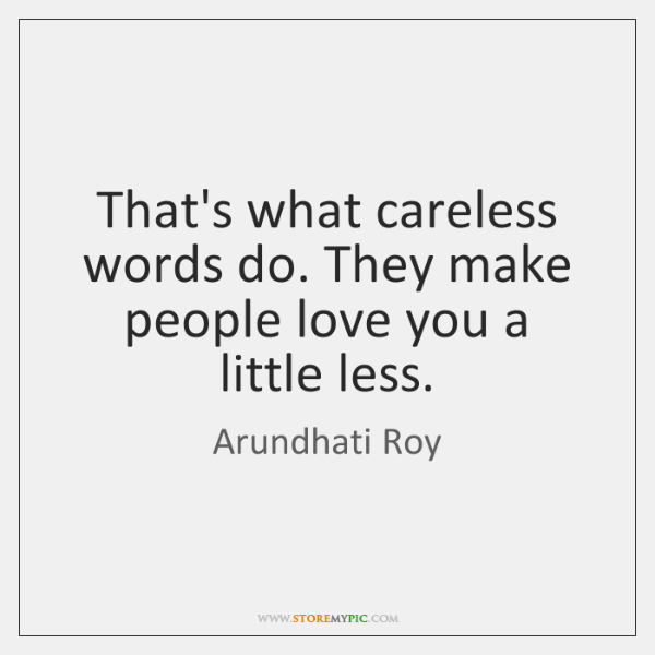 That's what careless words do. They make people love you a little ...