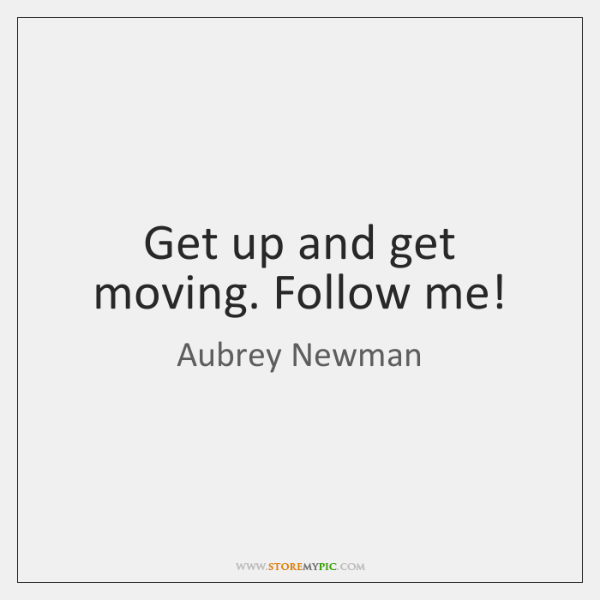 Get up and get moving. Follow me!