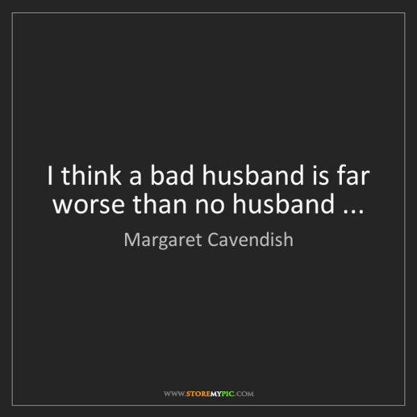 Margaret Cavendish: I think a bad husband is far worse than no husband ...