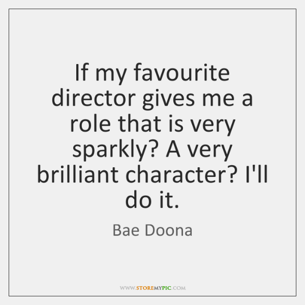 If my favourite director gives me a role that is very sparkly? ...