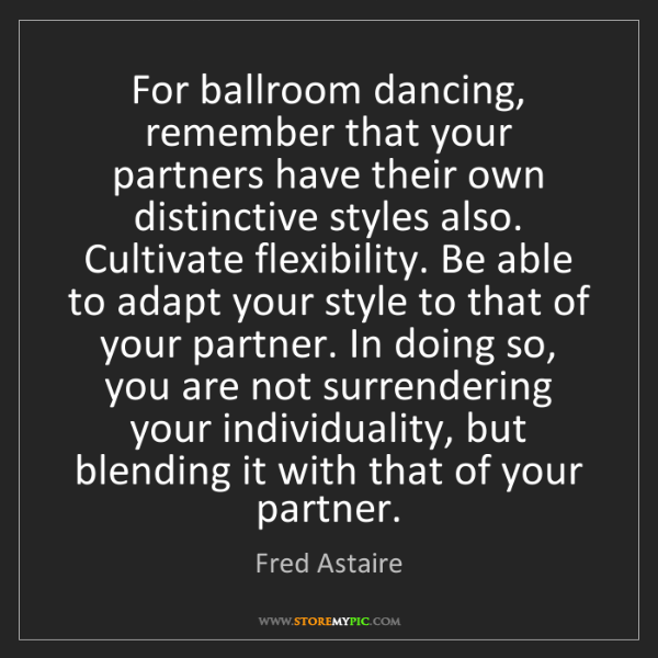 Fred Astaire: For ballroom dancing, remember that your partners have...