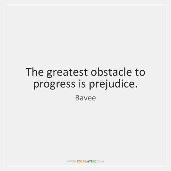 The greatest obstacle to progress is prejudice.