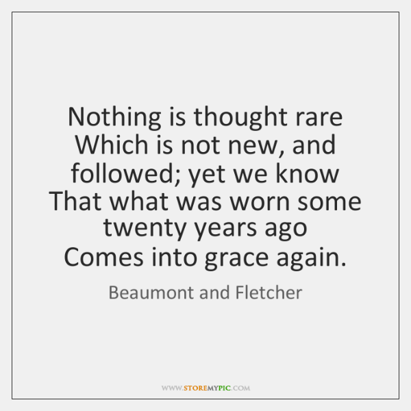 Nothing is thought rare   Which is not new, and followed; yet we ...