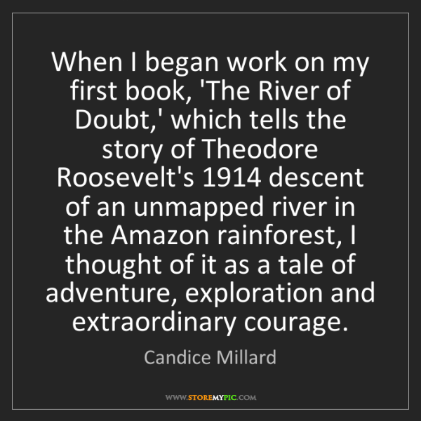 Candice Millard: When I began work on my first book, 'The River of Doubt,'...