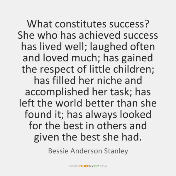 What constitutes success? She who has achieved success has lived well; laughed ...