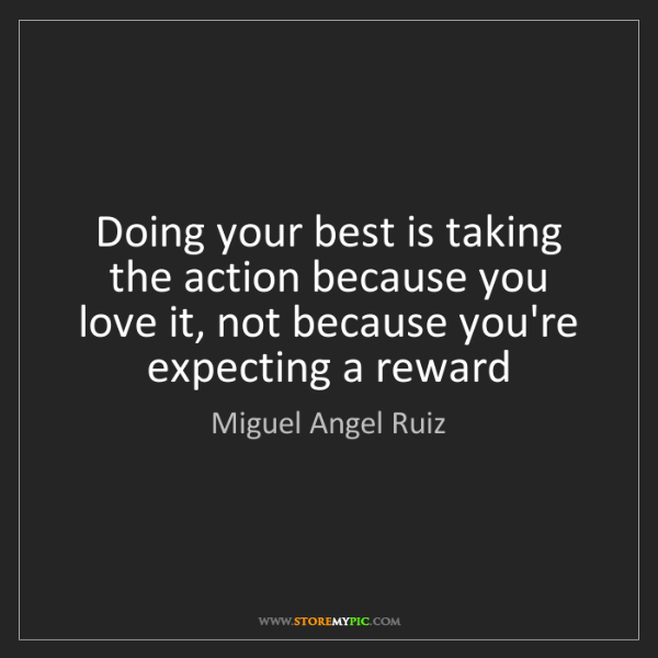 Miguel Angel Ruiz: Doing your best is taking the action because you love...