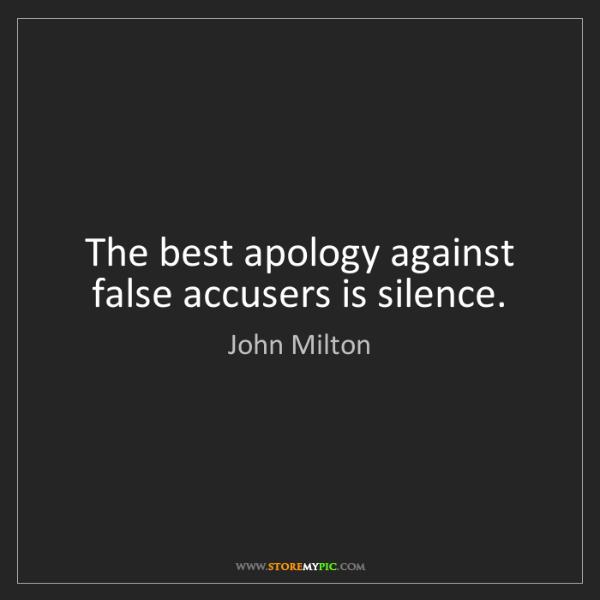 John Milton: The best apology against false accusers is silence.