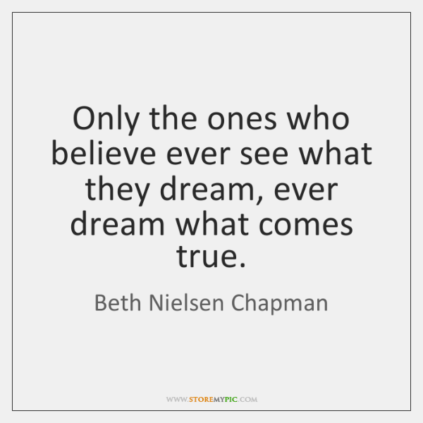 Only the ones who believe ever see what they dream, ever dream ...