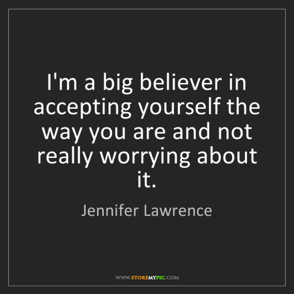 Jennifer Lawrence: I'm a big believer in accepting yourself the way you...