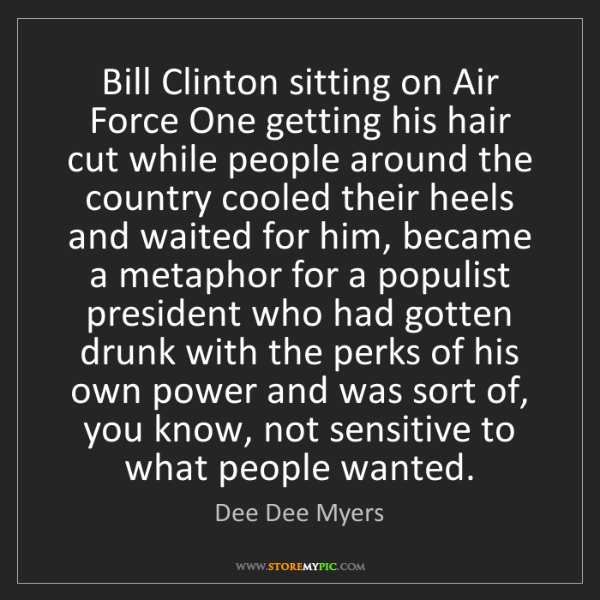 Dee Dee Myers: Bill Clinton sitting on Air Force One getting his hair...