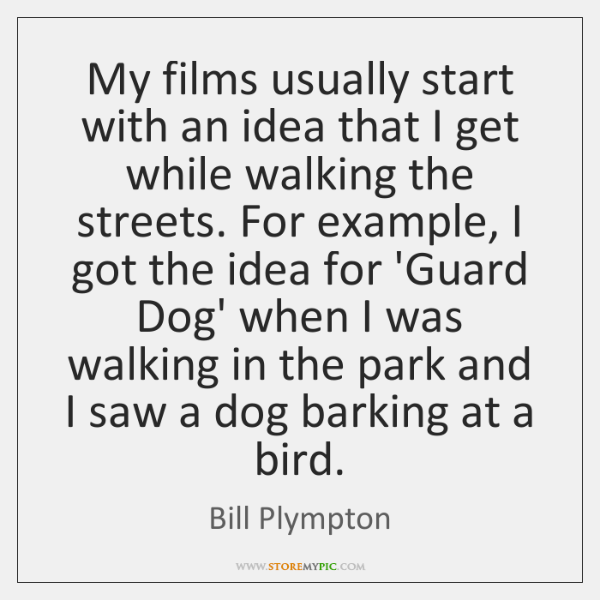 My films usually start with an idea that I get while walking ...