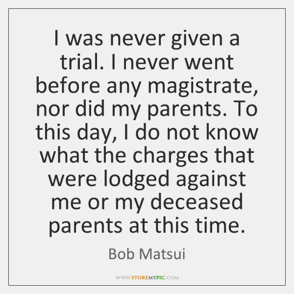 I was never given a trial. I never went before any magistrate, ...