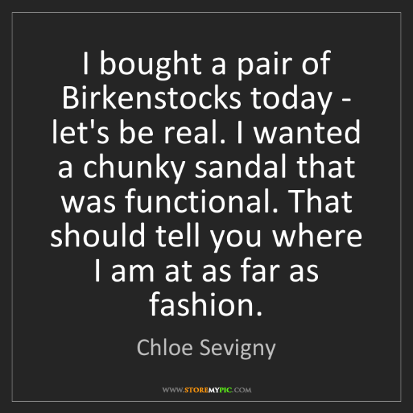 Chloe Sevigny: I bought a pair of Birkenstocks today - let's be real....