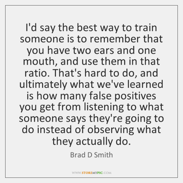 I'd say the best way to train someone is to remember that ...