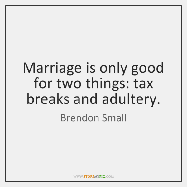 Marriage is only good for two things: tax breaks and adultery.