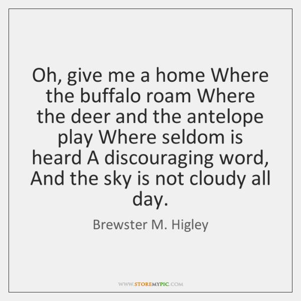 Oh, give me a home Where the buffalo roam Where the deer ...