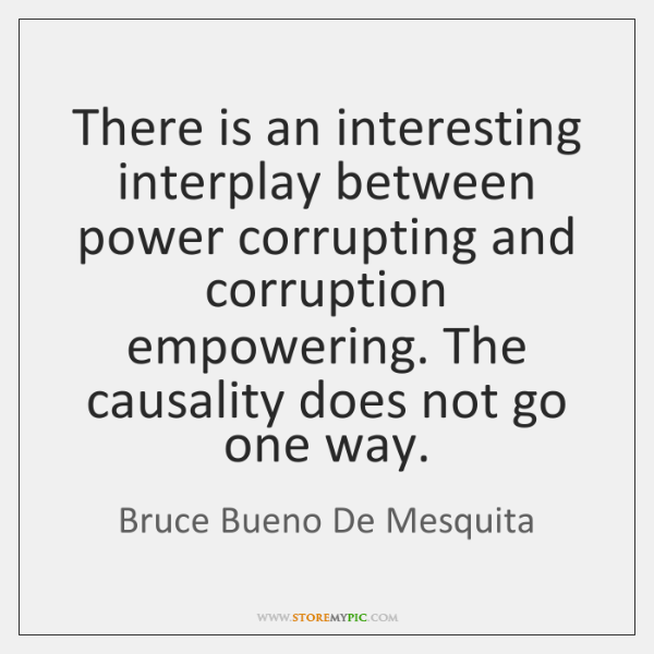 There is an interesting interplay between power corrupting and corruption empowering. The ...