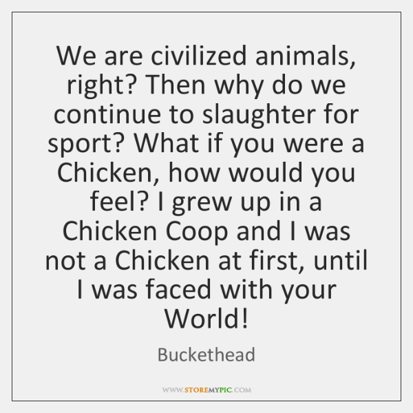We are civilized animals, right? Then why do we continue to slaughter ...
