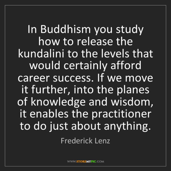 Frederick Lenz: In Buddhism you study how to release the kundalini to...