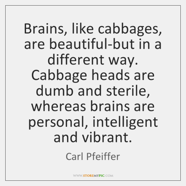 Brains, like cabbages, are beautiful-but in a different way. Cabbage heads are ...