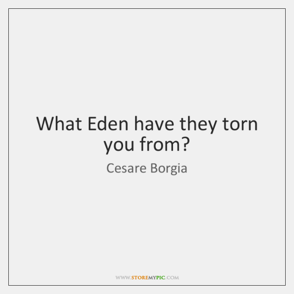 What Eden have they torn you from?