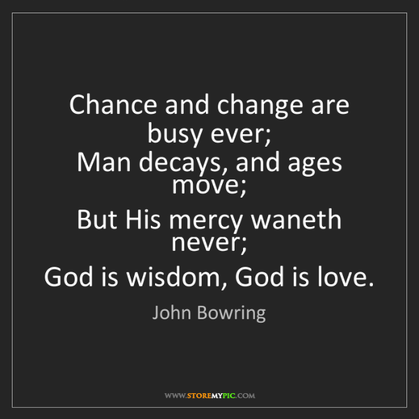 John Bowring: Chance and change are busy ever;   Man decays, and ages...