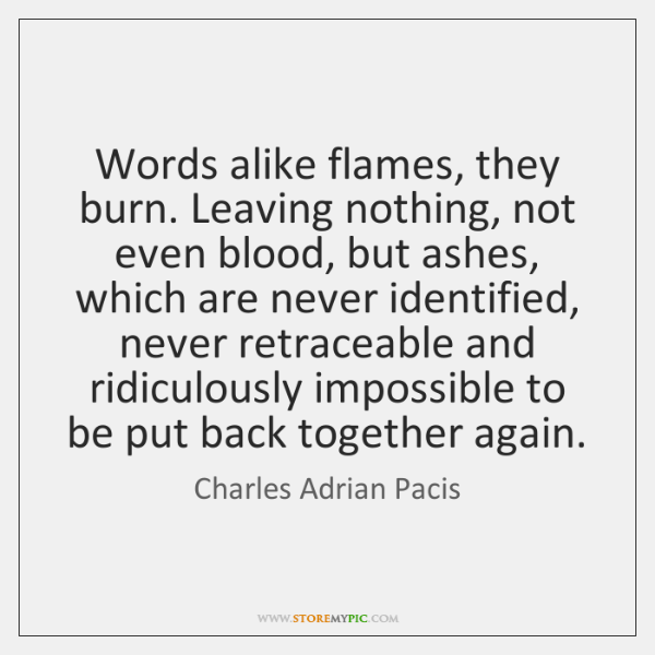 Words alike flames, they burn. Leaving nothing, not even blood, but ashes, ...