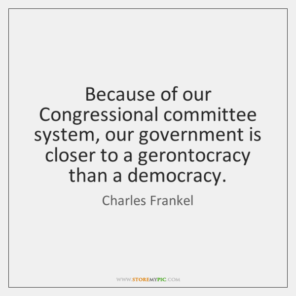 Because of our Congressional committee system, our government is closer to a ...