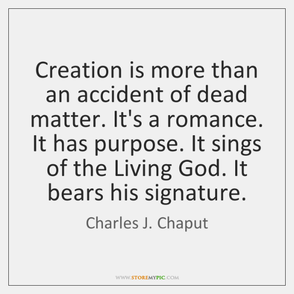 Creation is more than an accident of dead matter. It's a romance. ...