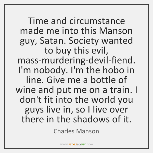 Time and circumstance made me into this Manson guy, Satan. Society wanted ...