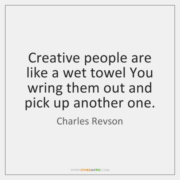 Creative people are like a wet towel You wring them out and ...