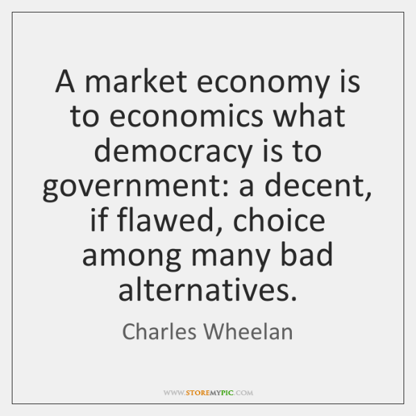 A market economy is to economics what democracy is to government: a ...