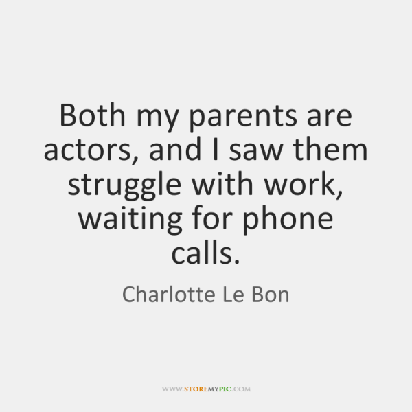 Both my parents are actors, and I saw them struggle with work, ...