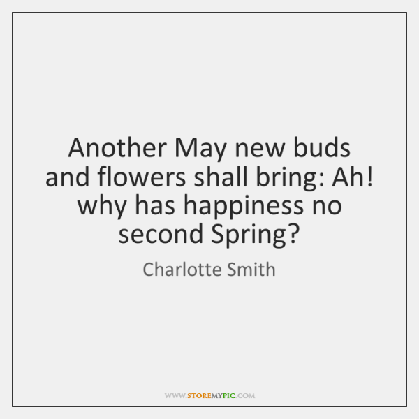 Another May new buds and flowers shall bring: Ah! why has happiness ...