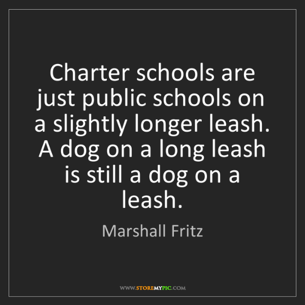 Marshall Fritz: Charter schools are just public schools on a slightly...