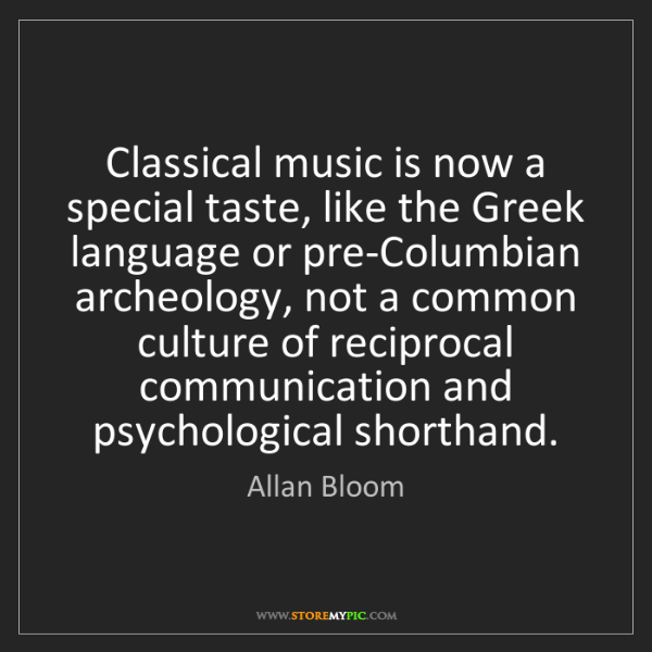 Allan Bloom: Classical music is now a special taste, like the Greek...