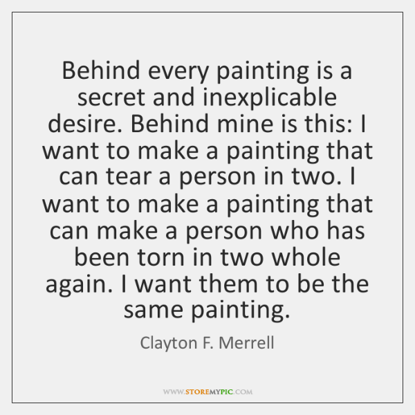 Behind every painting is a secret and inexplicable desire. Behind mine is ...